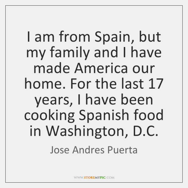 I am from Spain, but my family and I have made America ...