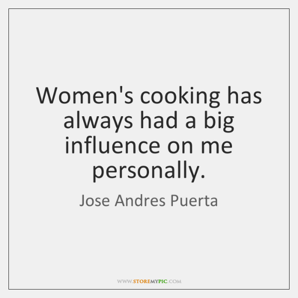 Women's cooking has always had a big influence on me personally.