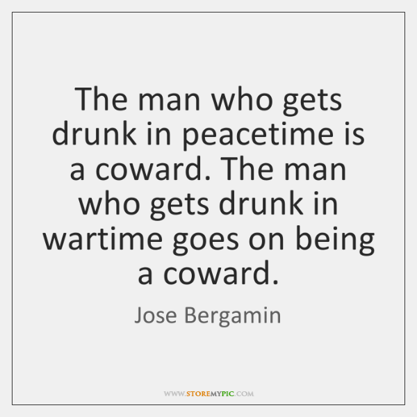 The man who gets drunk in peacetime is a coward. The man ...