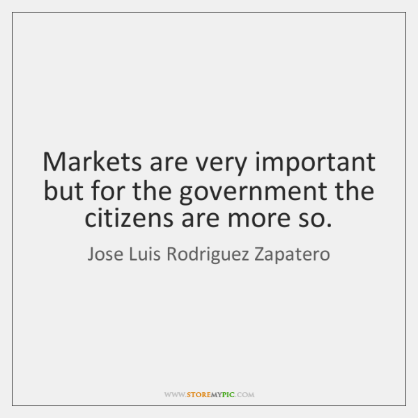 Markets are very important but for the government the citizens are more ...