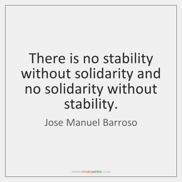There is no stability without solidarity and no solidarity without stability.