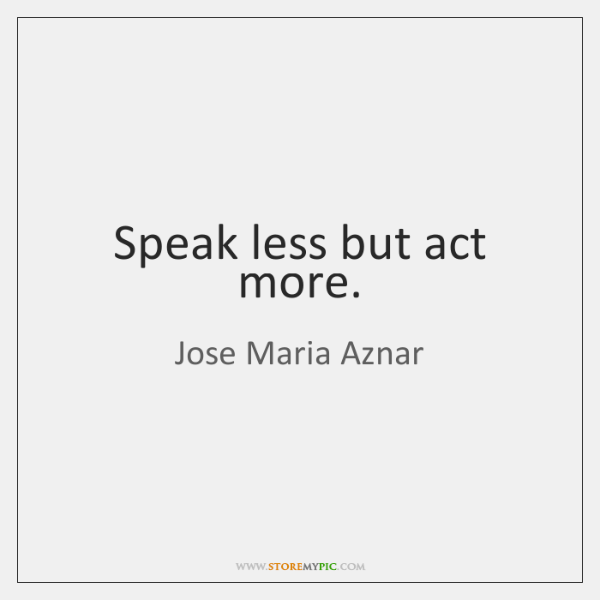 Speak less but act more.