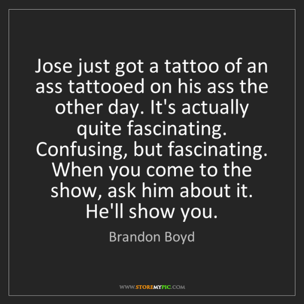 Brandon Boyd: Jose just got a tattoo of an ass tattooed on his ass...