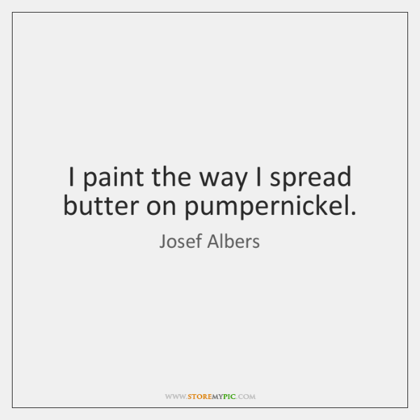 I paint the way I spread butter on pumpernickel.