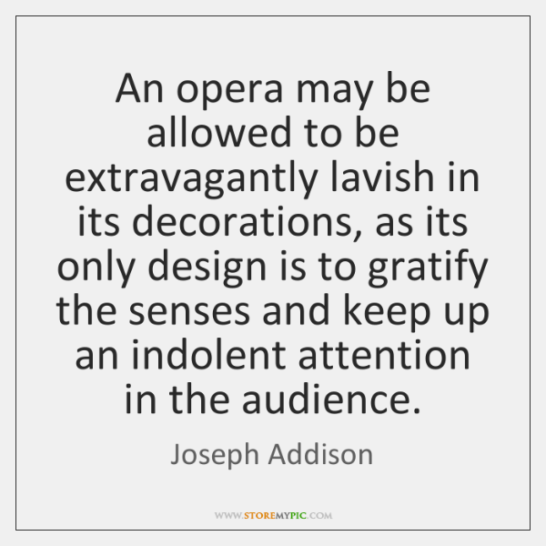 An opera may be allowed to be extravagantly lavish in its decorations, ...