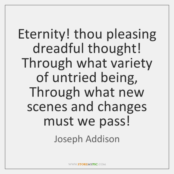 Eternity! thou pleasing dreadful thought! Through what variety of untried being, Through ...