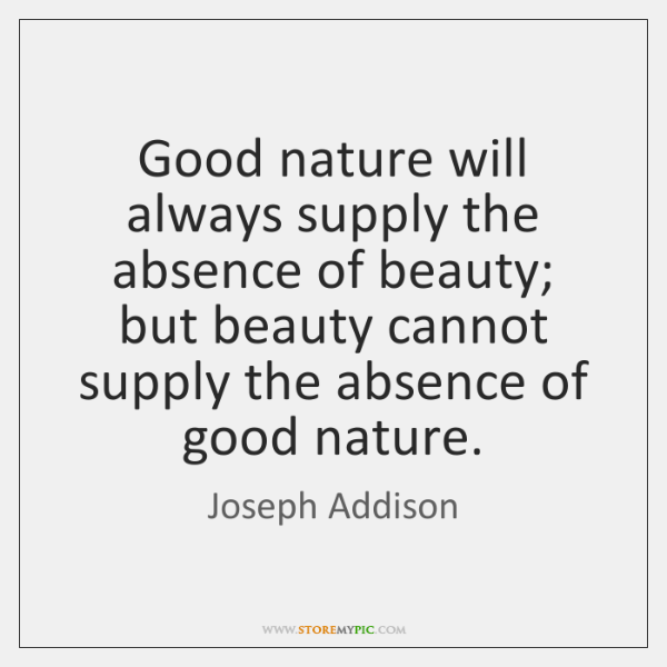 Good nature will always supply the absence of beauty; but beauty cannot ...