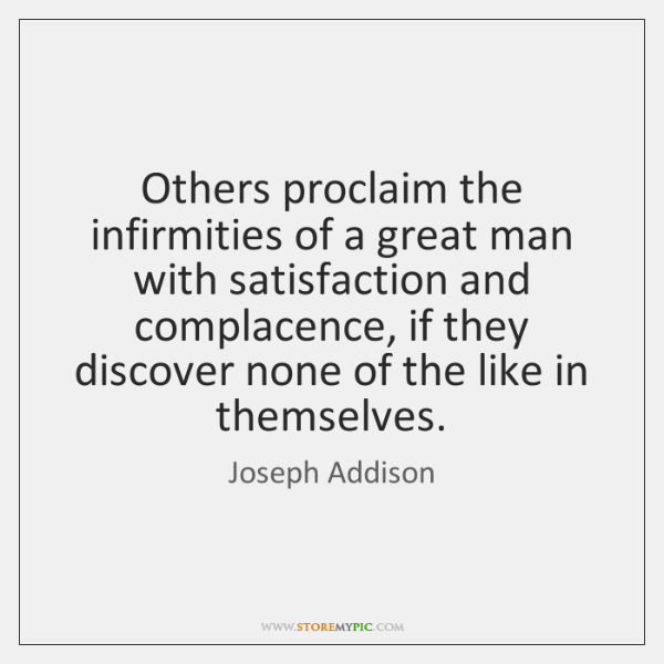 Others proclaim the infirmities of a great man with satisfaction and complacence, ...