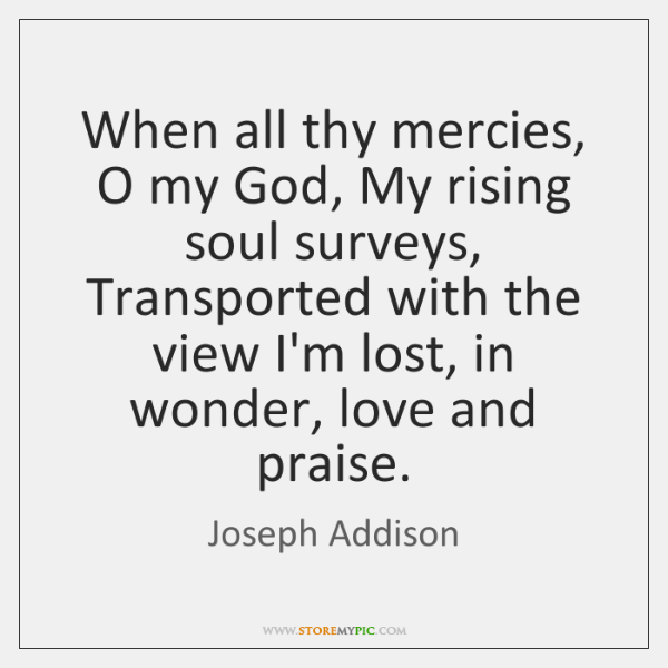 When all thy mercies, O my God, My rising soul surveys, Transported ...