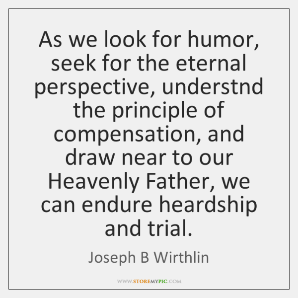 As we look for humor, seek for the eternal perspective, understnd the ...
