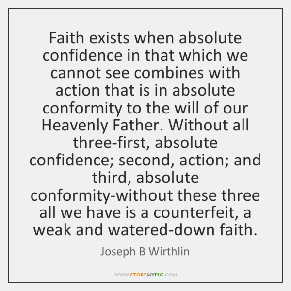 Faith exists when absolute confidence in that which we cannot see combines ...
