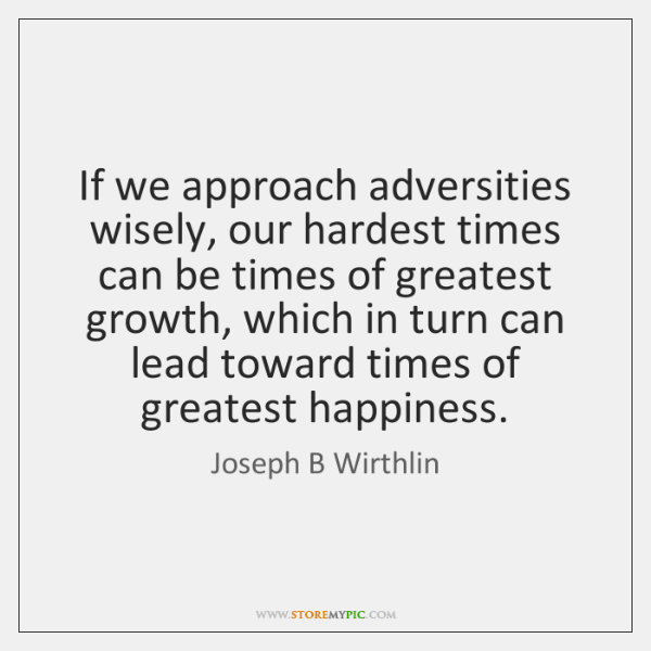 If we approach adversities wisely, our hardest times can be times of ...