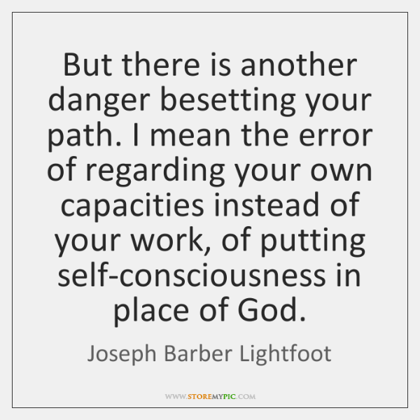 But there is another danger besetting your path. I mean the error ...