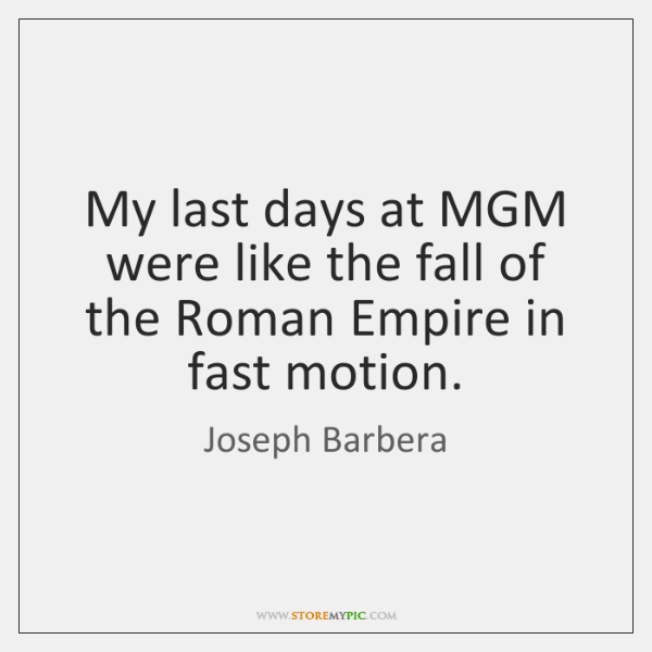 My last days at MGM were like the fall of the Roman ...