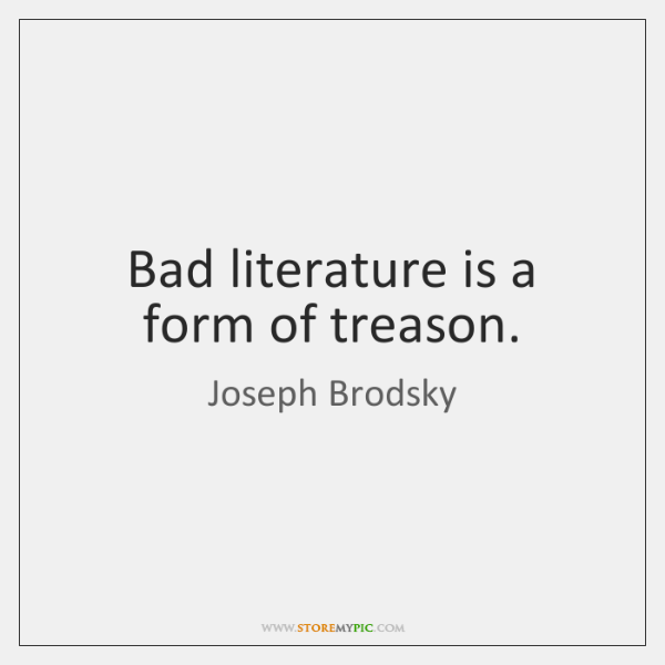 Bad literature is a form of treason.