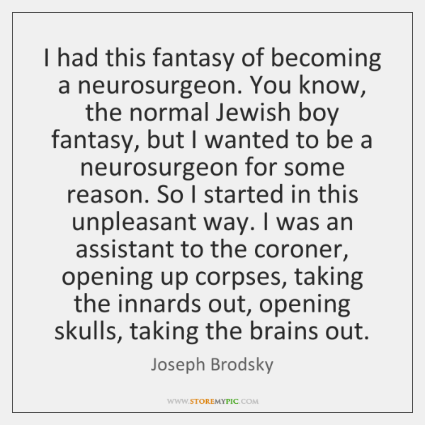 I had this fantasy of becoming a neurosurgeon. You know, the normal ...