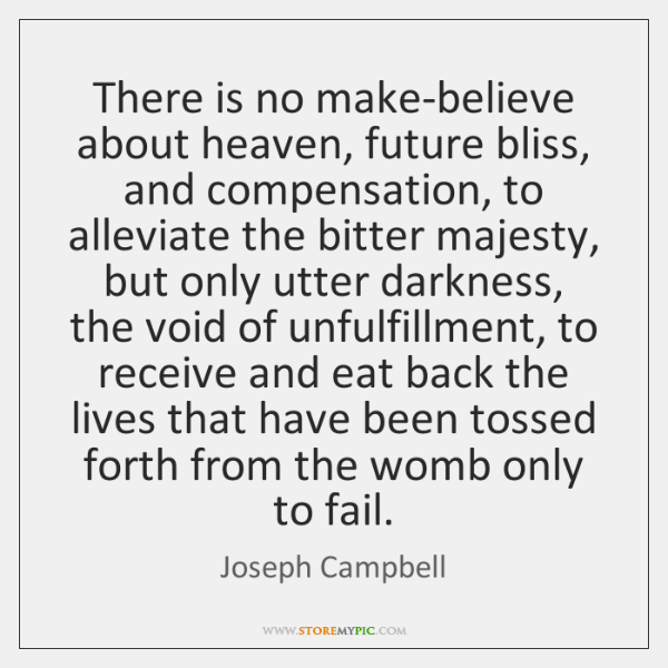There is no make-believe about heaven, future bliss, and compensation, to alleviate ...