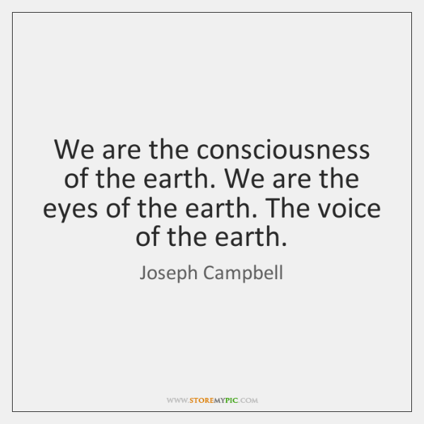 We are the consciousness of the earth. We are the eyes of ...