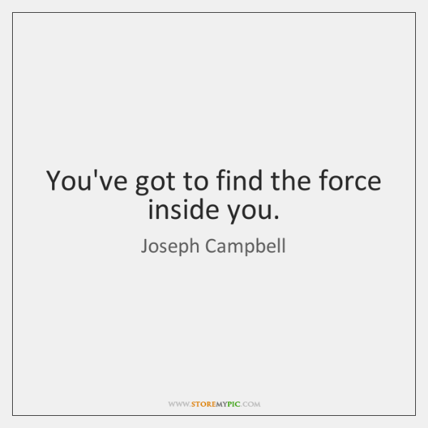 You've got to find the force inside you.