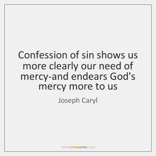Confession of sin shows us more clearly our need of mercy-and endears ...