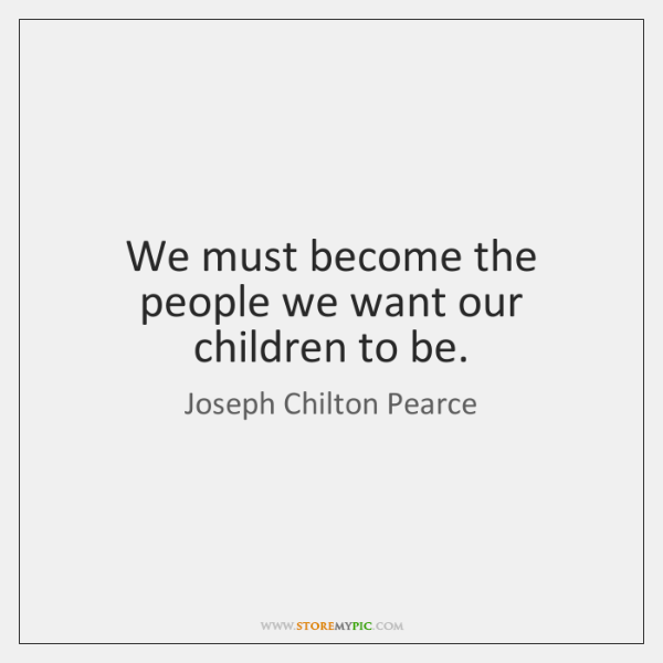 We must become the people we want our children to be.