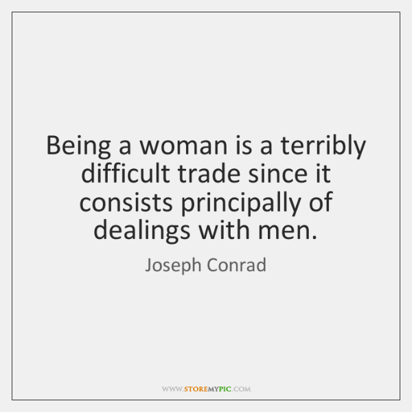 Being a woman is a terribly difficult trade since it consists principally ...