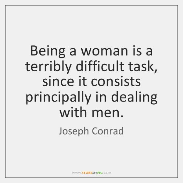 Being a woman is a terribly difficult task, since it consists principally ...
