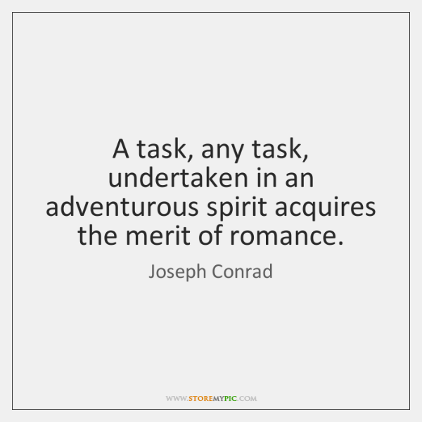 A task, any task, undertaken in an adventurous spirit acquires the merit ...
