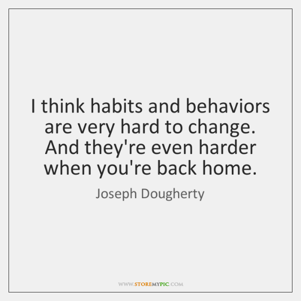 I think habits and behaviors are very hard to change. And they're ...