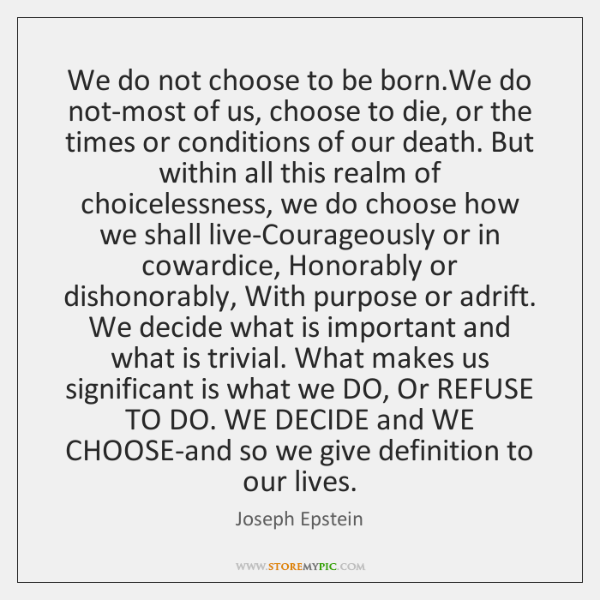 We do not choose to be born.We do not-most of us, ...