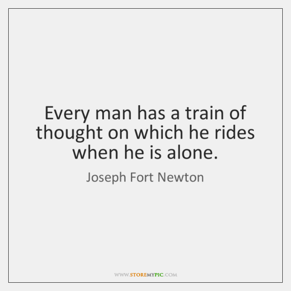 Every man has a train of thought on which he rides when ...
