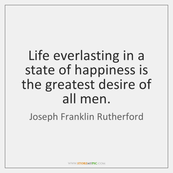Life everlasting in a state of happiness is the greatest desire of ...