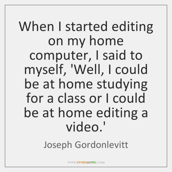 When I started editing on my home computer, I said to myself, ...