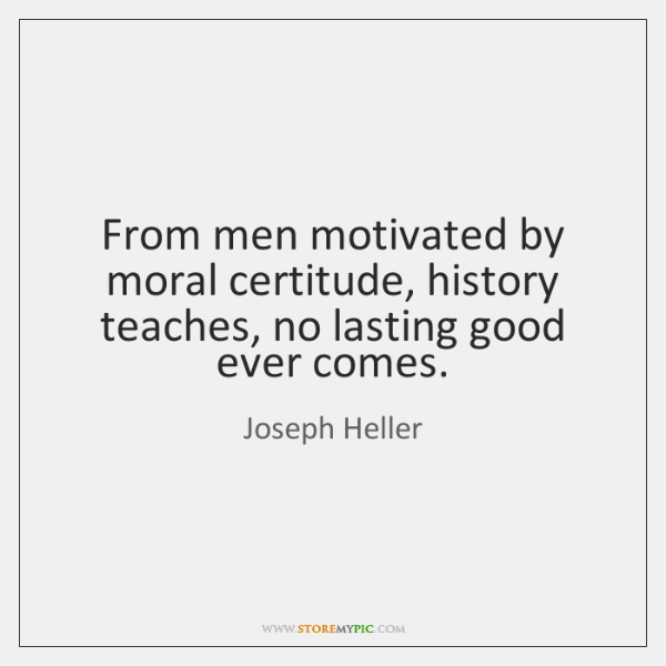From men motivated by moral certitude, history teaches, no lasting good ever ...
