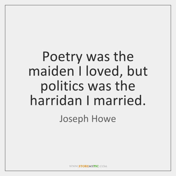 Poetry was the maiden I loved, but politics was the harridan I ...