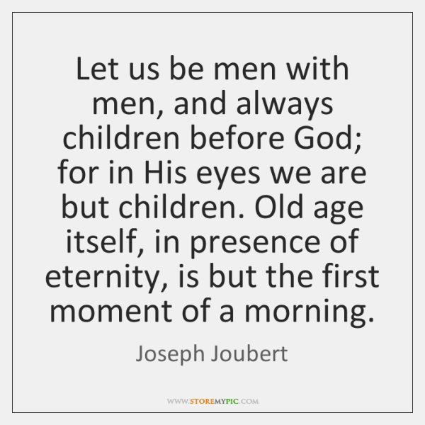 Let us be men with men, and always children before God; for ...