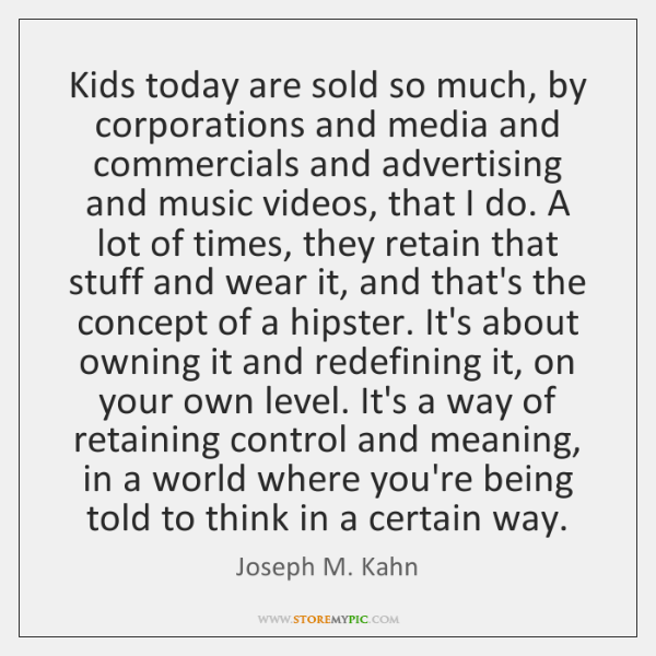 Kids today are sold so much, by corporations and media and commercials ...