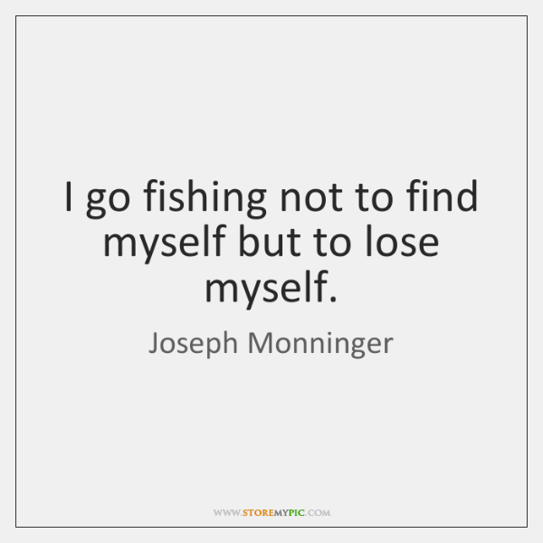 I go fishing not to find myself but to lose myself.