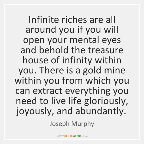 Infinite riches are all around you if you will open your mental ...