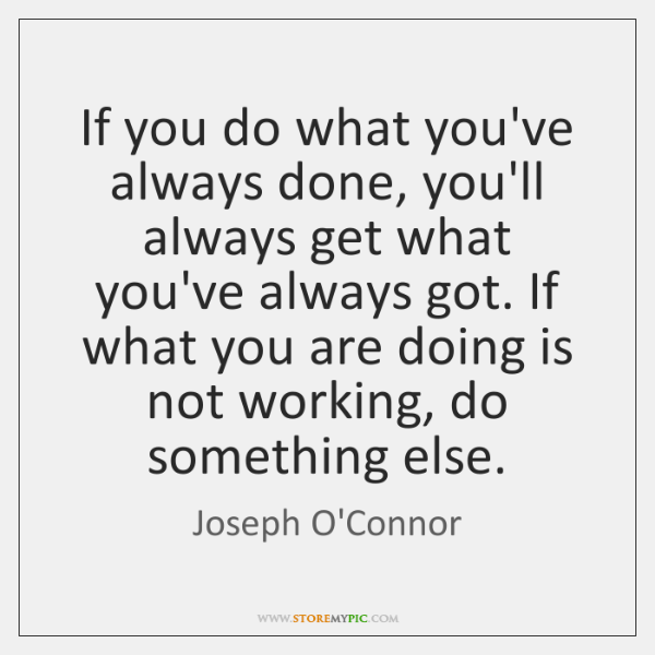 If you do what you've always done, you'll always get what you've ...