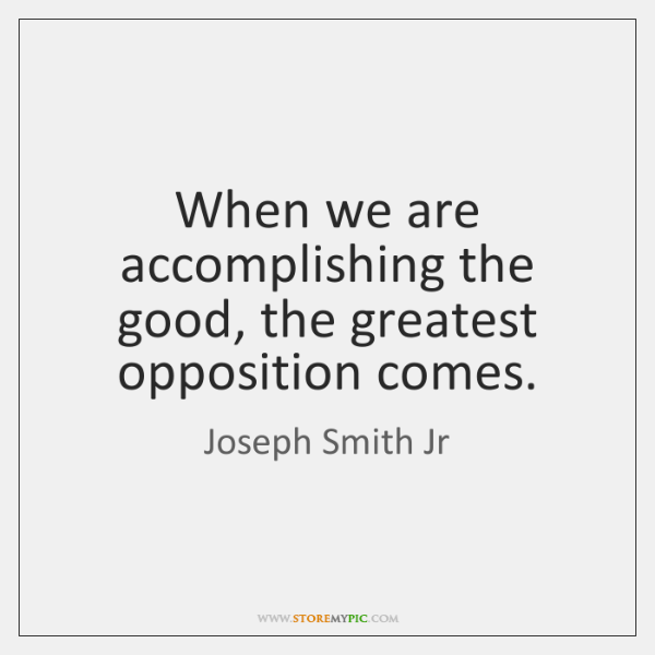 When we are accomplishing the good, the greatest opposition comes.