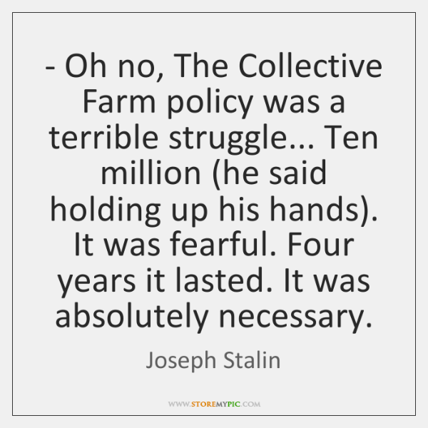 - Oh no, The Collective Farm policy was a terrible struggle... Ten million (...