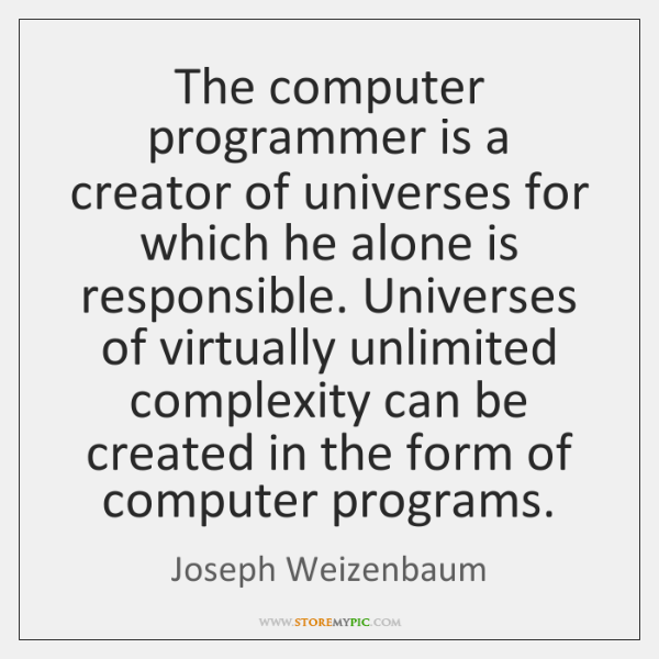 The computer programmer is a creator of universes for which he alone ...