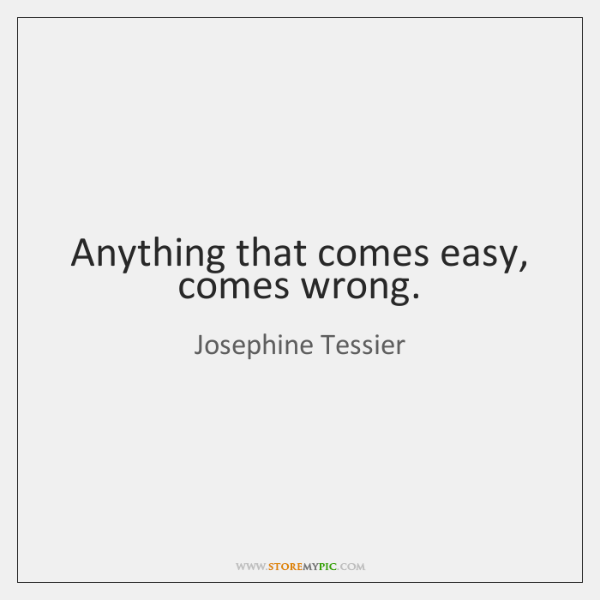 Anything that comes easy, comes wrong.