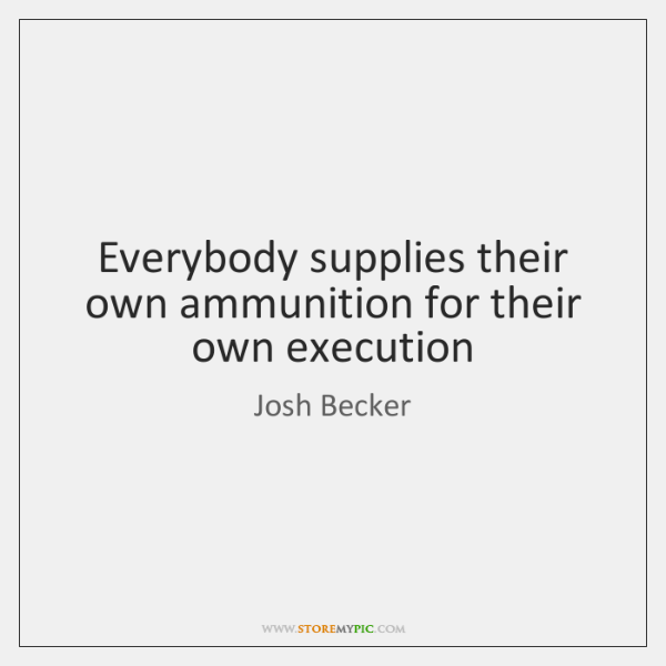 Everybody supplies their own ammunition for their own execution