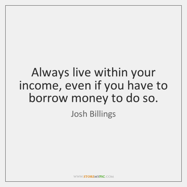Always live within your income, even if you have to borrow money ...