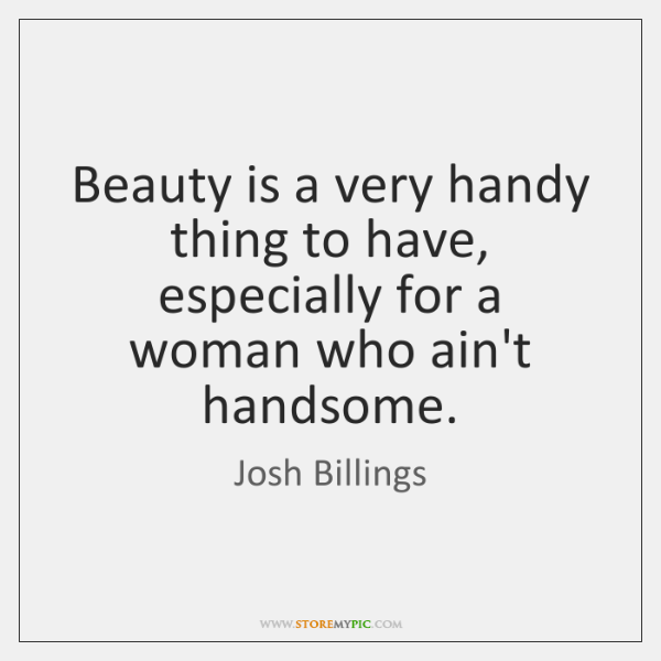 Beauty is a very handy thing to have, especially for a woman ...
