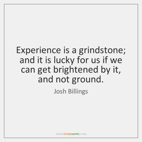 Experience is a grindstone; and it is lucky for us if we ...