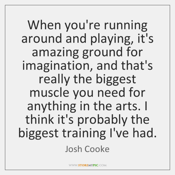 When you're running around and playing, it's amazing ground for imagination, and ...