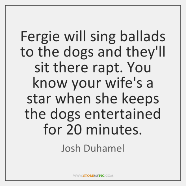 Fergie will sing ballads to the dogs and they'll sit there rapt. ...